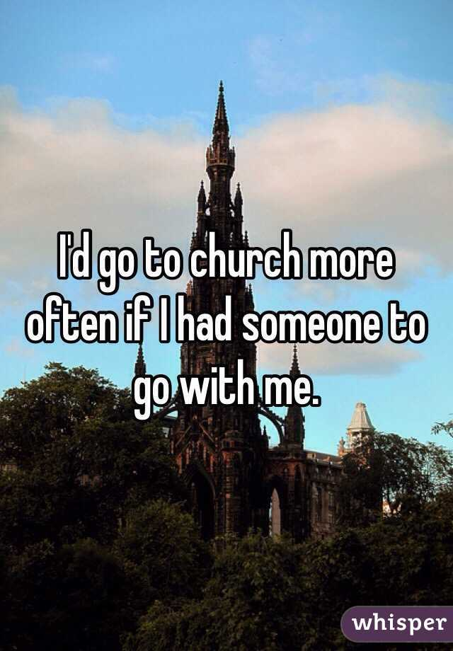 I'd go to church more often if I had someone to go with me.