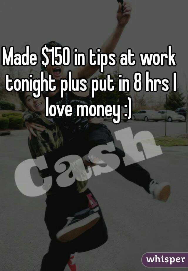 Made $150 in tips at work tonight plus put in 8 hrs I love money :)