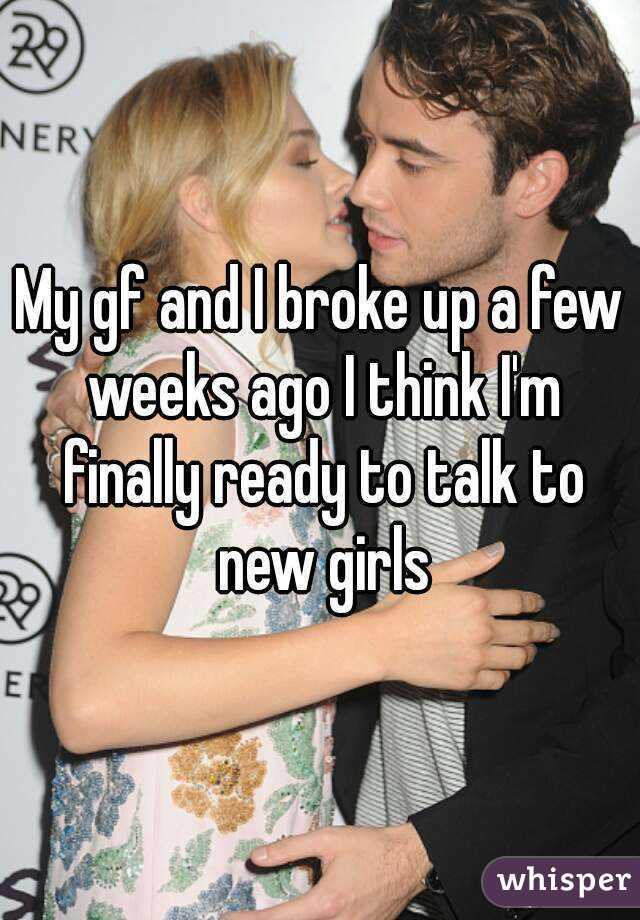 My gf and I broke up a few weeks ago I think I'm finally ready to talk to new girls