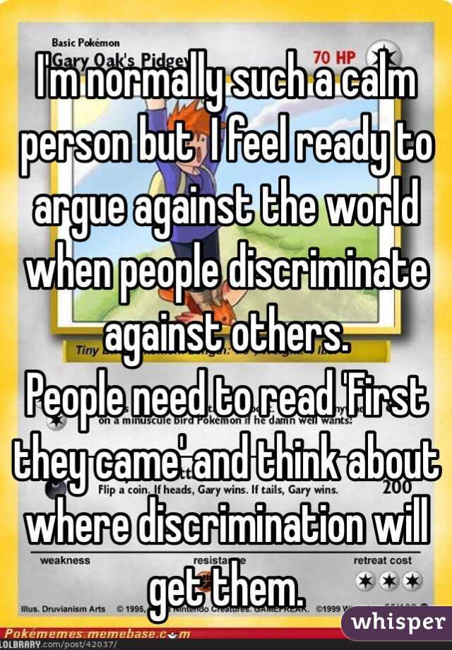 I'm normally such a calm person but  I feel ready to argue against the world when people discriminate against others. People need to read 'First they came' and think about where discrimination will get them.