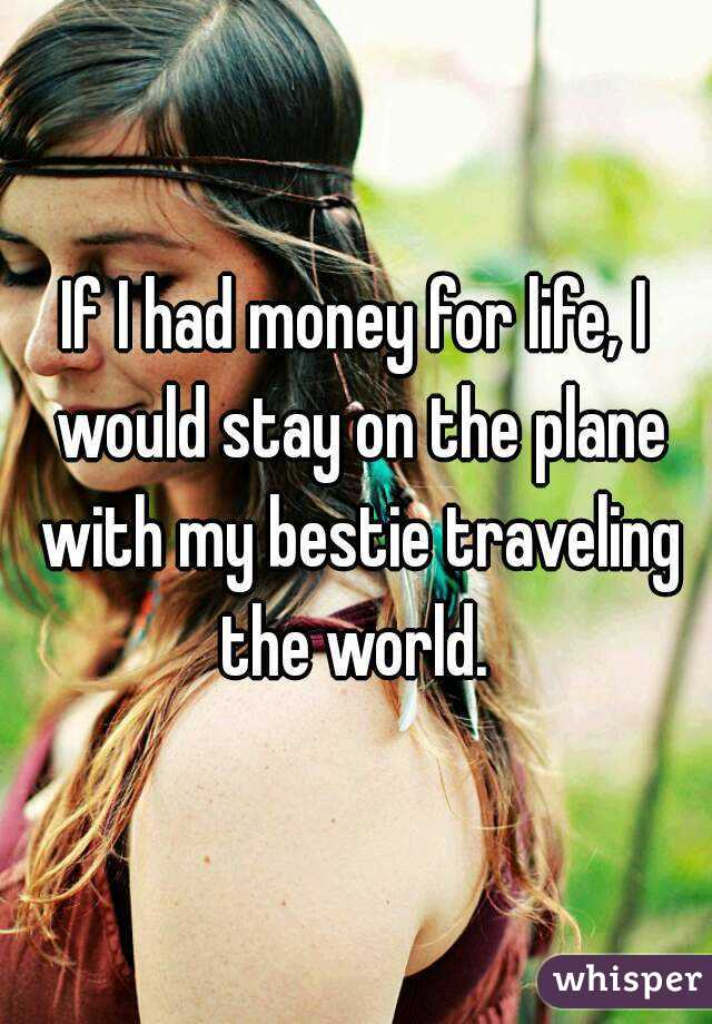 If I had money for life, I would stay on the plane with my bestie traveling the world.