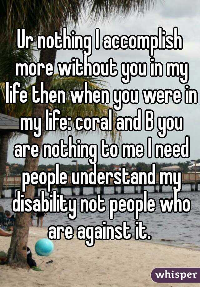 Ur nothing I accomplish more without you in my life then when you were in my life: coral and B you are nothing to me I need people understand my disability not people who are against it.