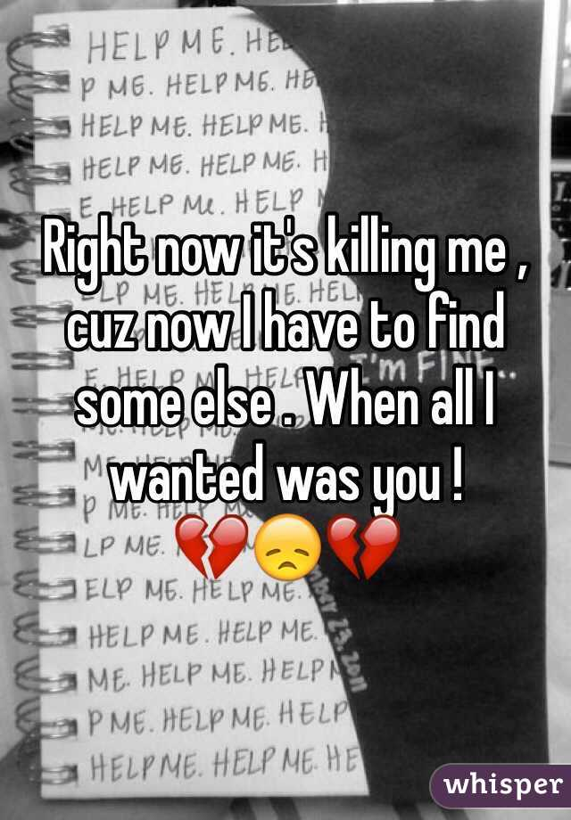Right now it's killing me , cuz now I have to find some else . When all I wanted was you ! 💔😞💔