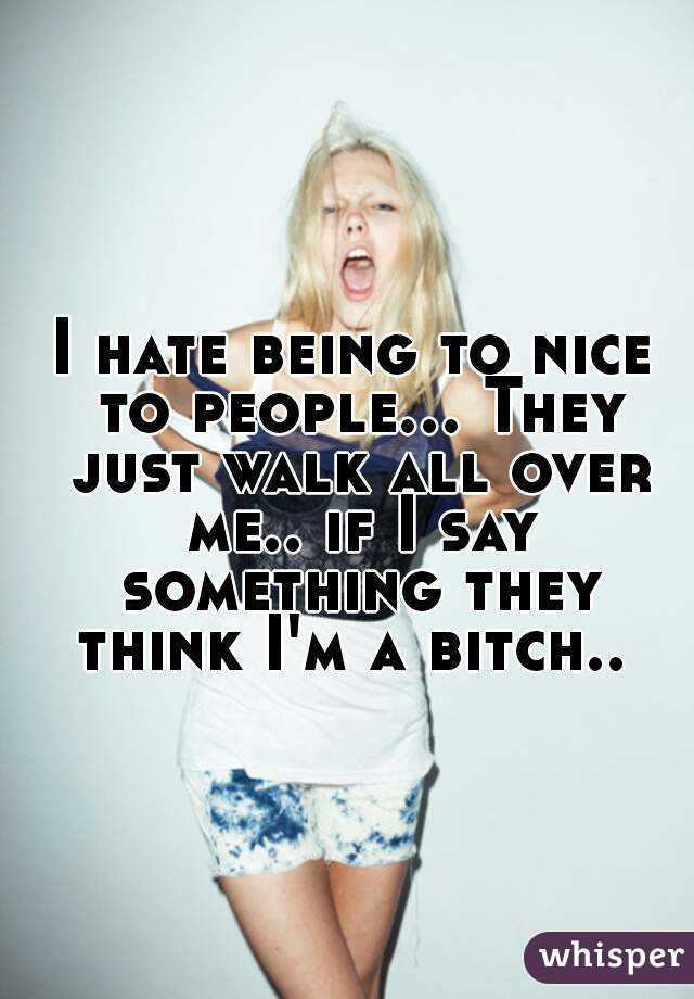 I hate being to nice to people... They just walk all over me.. if I say something they think I'm a bitch..