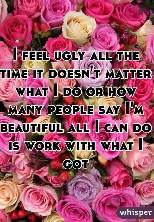 I feel ugly all the time it doesn't matter what I do or how many people say I'm beautiful all I can do is work with what I got