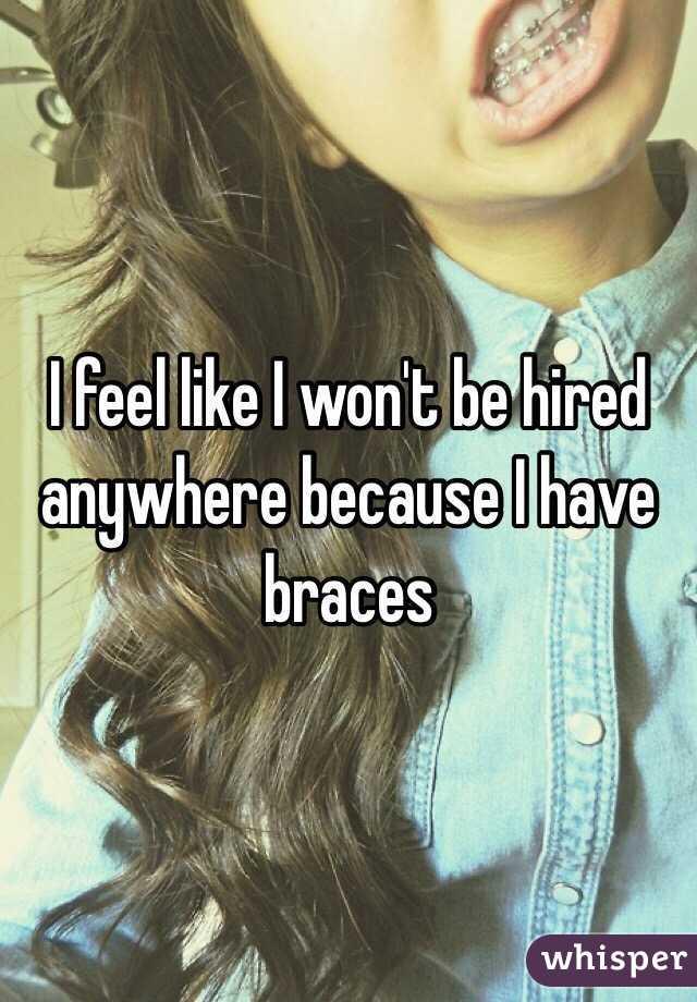 I feel like I won't be hired anywhere because I have braces
