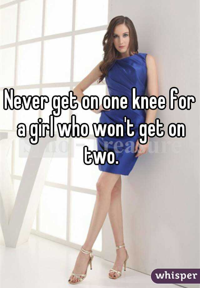 Never get on one knee for a girl who won't get on two.