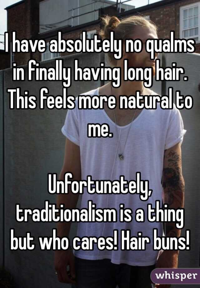 I have absolutely no qualms in finally having long hair. This feels more natural to me.   Unfortunately, traditionalism is a thing but who cares! Hair buns!