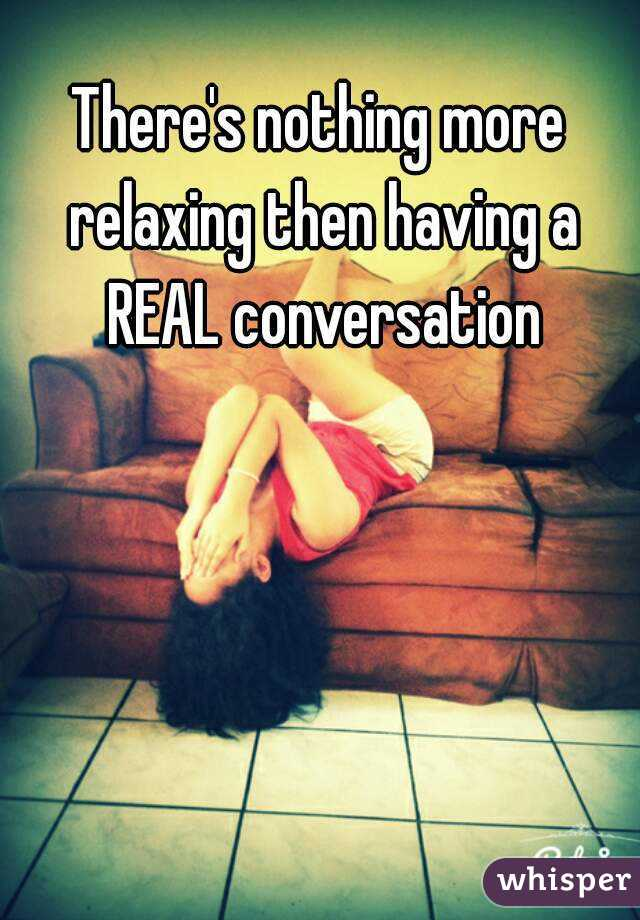There's nothing more relaxing then having a REAL conversation
