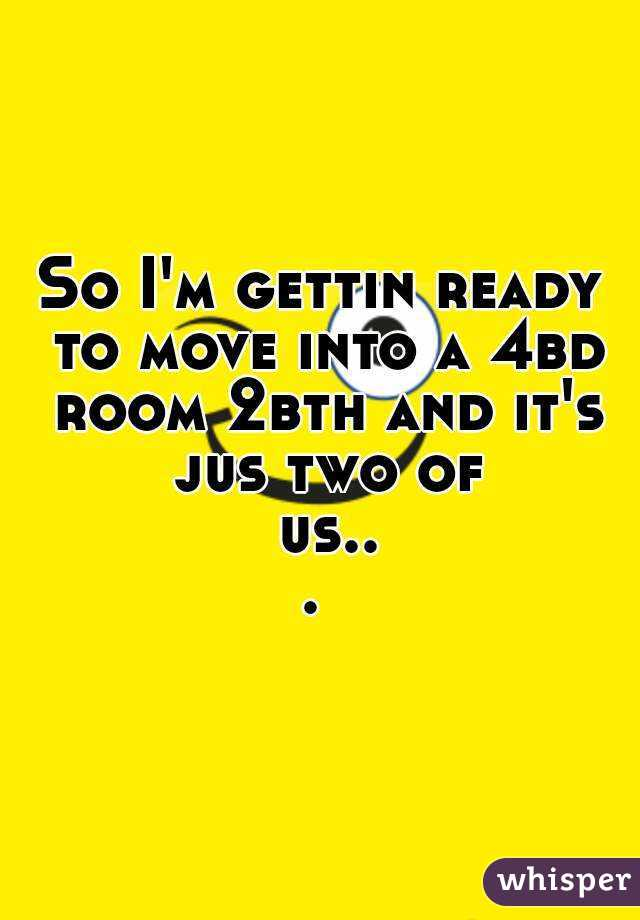 So I'm gettin ready to move into a 4bd room 2bth and it's jus two of us...