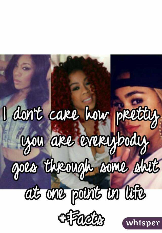 I don't care how pretty you are everybody goes through some shit at one point in life #Facts