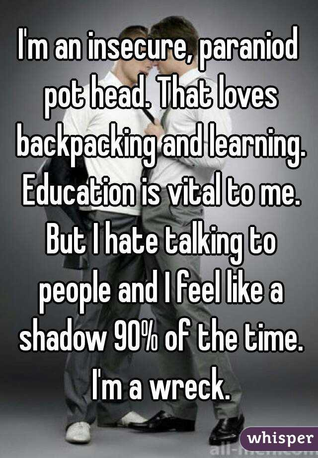 I'm an insecure, paraniod pot head. That loves backpacking and learning. Education is vital to me. But I hate talking to people and I feel like a shadow 90% of the time. I'm a wreck.