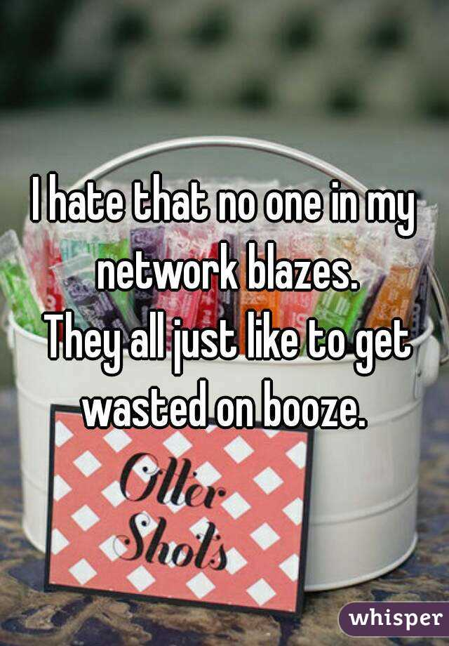 I hate that no one in my network blazes.  They all just like to get wasted on booze.
