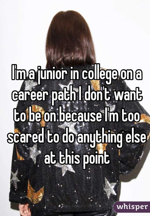 I'm a junior in college on a career path I don't want to be on because I'm too scared to do anything else at this point