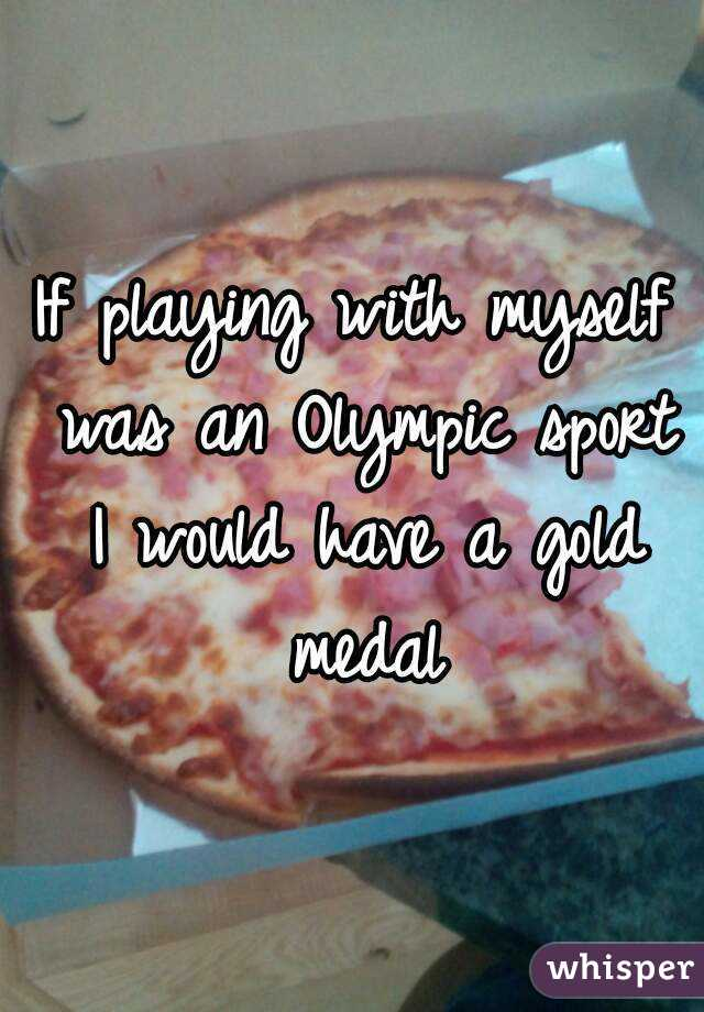 If playing with myself was an Olympic sport I would have a gold medal