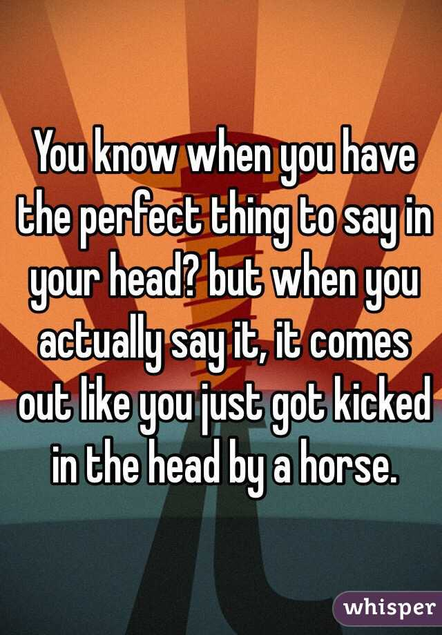 You know when you have the perfect thing to say in your head? but when you actually say it, it comes out like you just got kicked in the head by a horse.