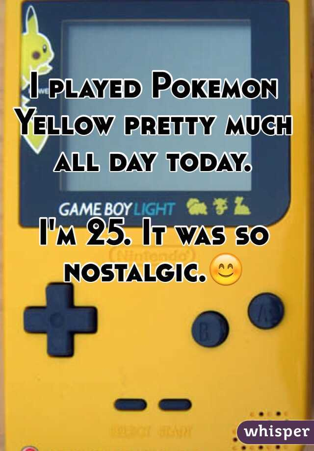 I played Pokemon Yellow pretty much all day today.   I'm 25. It was so nostalgic.😊