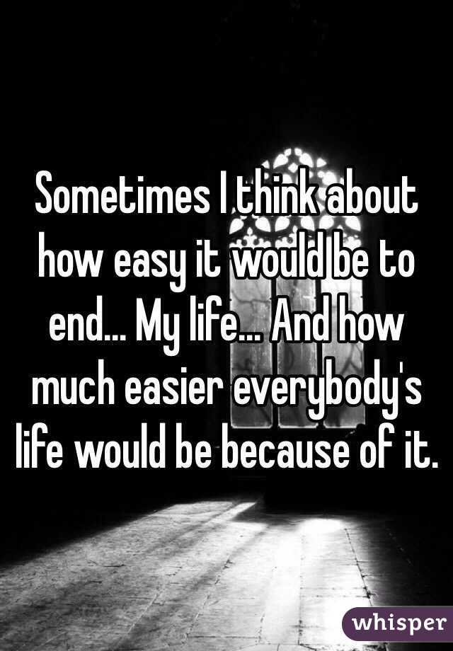 Sometimes I think about how easy it would be to end... My life... And how much easier everybody's life would be because of it.
