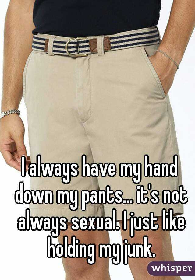 I always have my hand down my pants... it's not always sexual. I just like holding my junk.