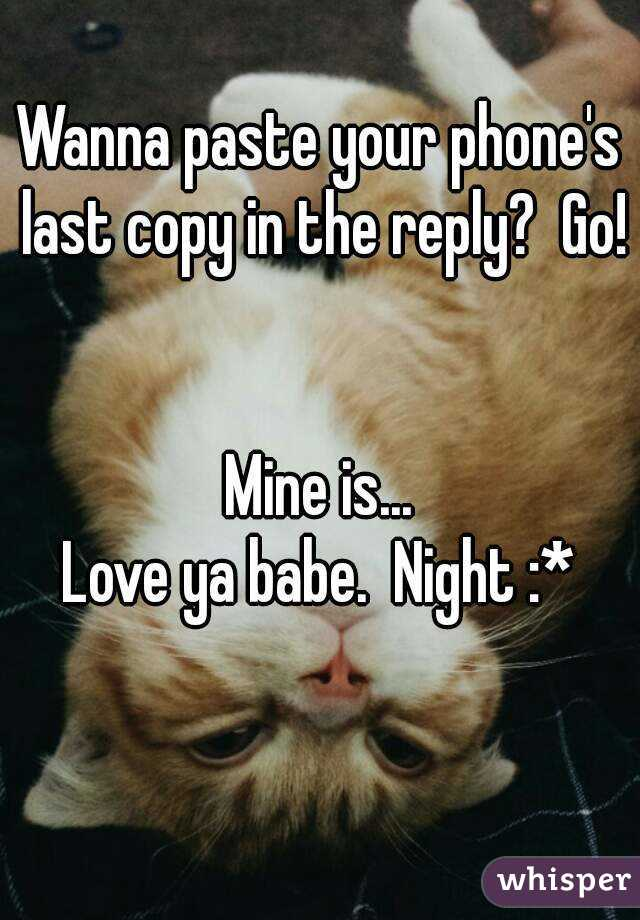 Wanna paste your phone's last copy in the reply?  Go!   Mine is... Love ya babe.  Night :*