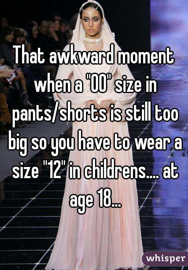 """That awkward moment when a """"00"""" size in pants/shorts is still too big so you have to wear a size """"12"""" in childrens.... at age 18..."""