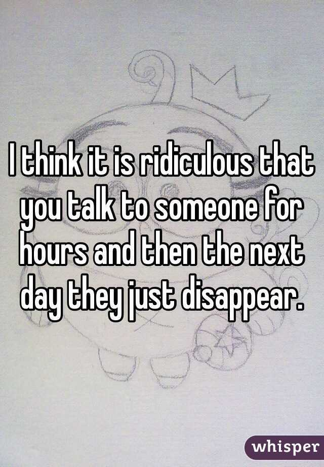 I think it is ridiculous that you talk to someone for hours and then the next day they just disappear.