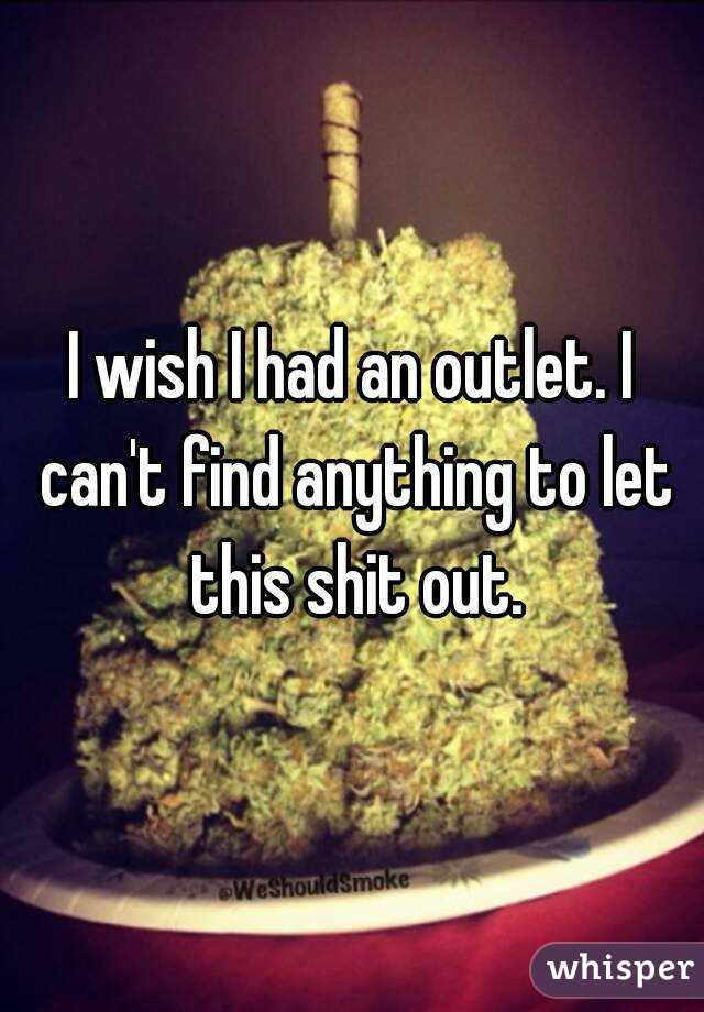 I wish I had an outlet. I can't find anything to let this shit out.
