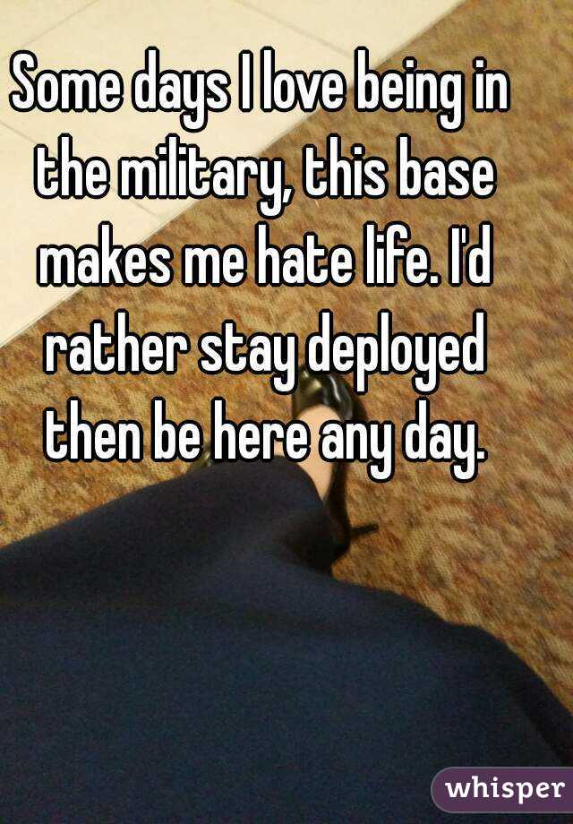 Some days I love being in the military, this base makes me hate life. I'd rather stay deployed then be here any day.