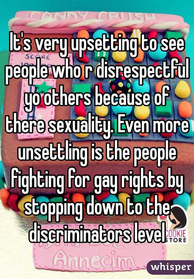 It's very upsetting to see people who r disrespectful yo others because of there sexuality. Even more unsettling is the people fighting for gay rights by stopping down to the discriminators level