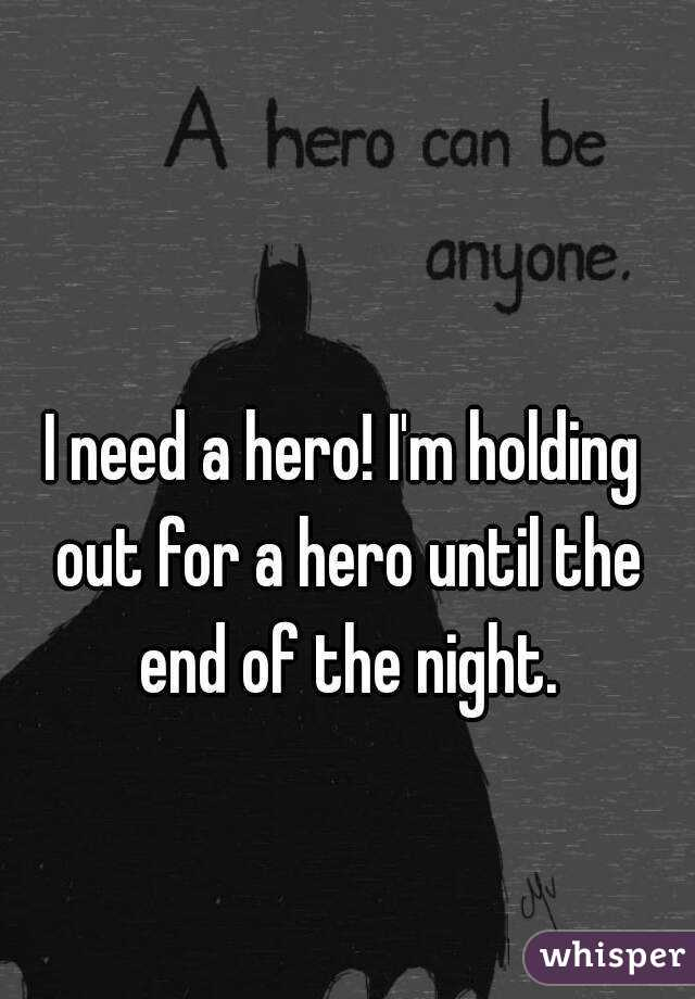 I need a hero! I'm holding out for a hero until the end of the night.