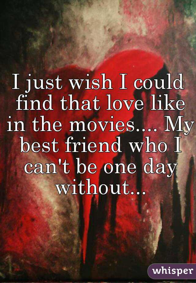 I just wish I could find that love like in the movies.... My best friend who I can't be one day without...