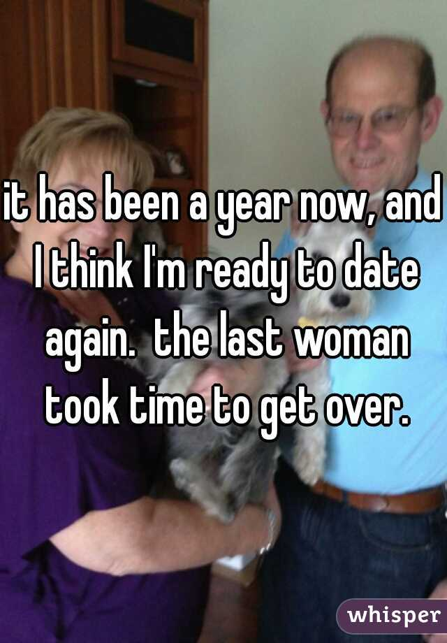 it has been a year now, and I think I'm ready to date again.  the last woman took time to get over.