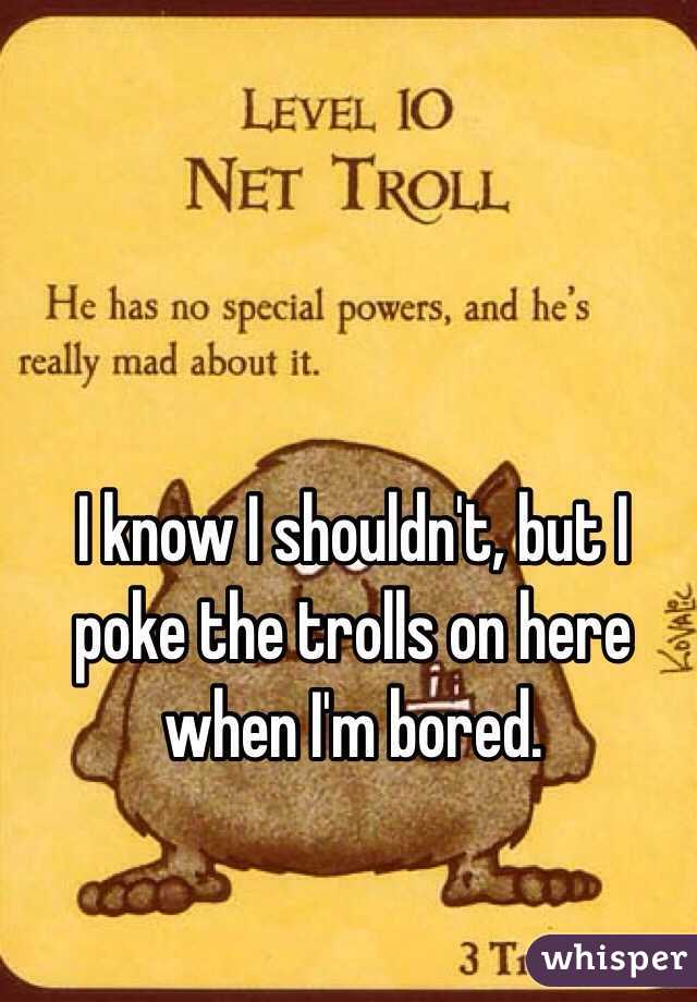 I know I shouldn't, but I poke the trolls on here when I'm bored.