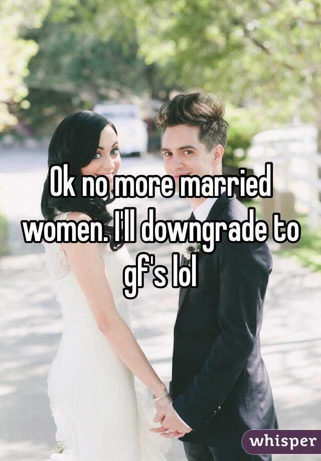 Ok no more married women. I'll downgrade to gf's lol