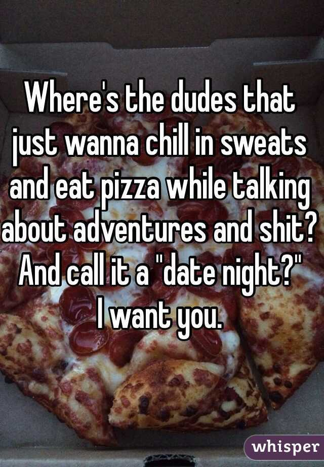"""Where's the dudes that just wanna chill in sweats and eat pizza while talking about adventures and shit? And call it a """"date night?""""  I want you."""