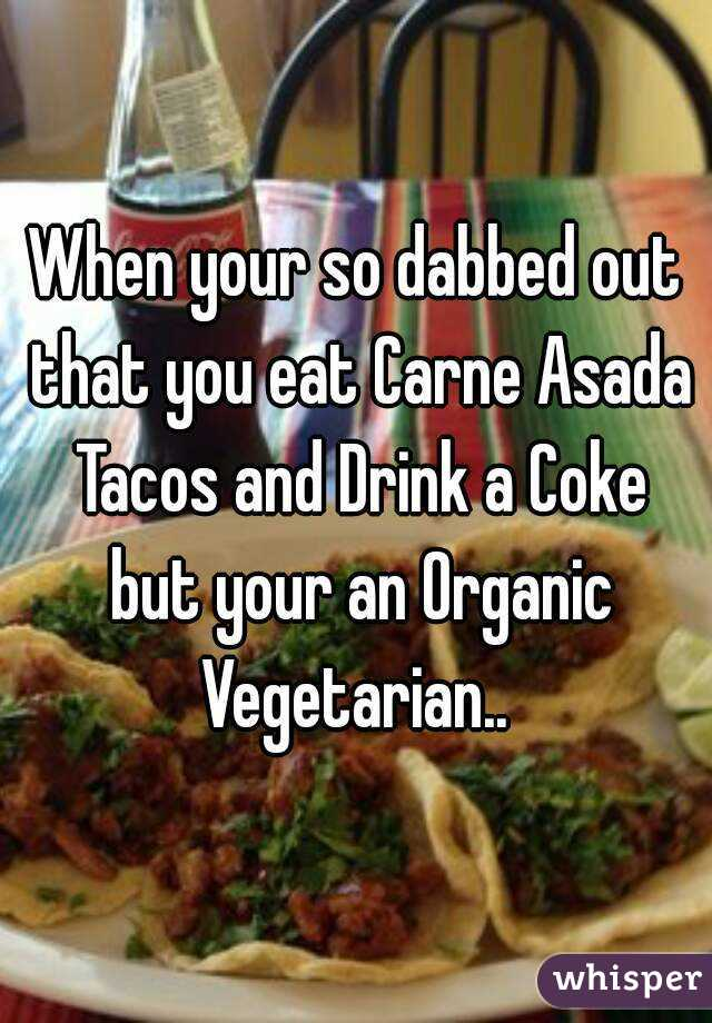 When your so dabbed out that you eat Carne Asada Tacos and Drink a Coke but your an Organic Vegetarian..