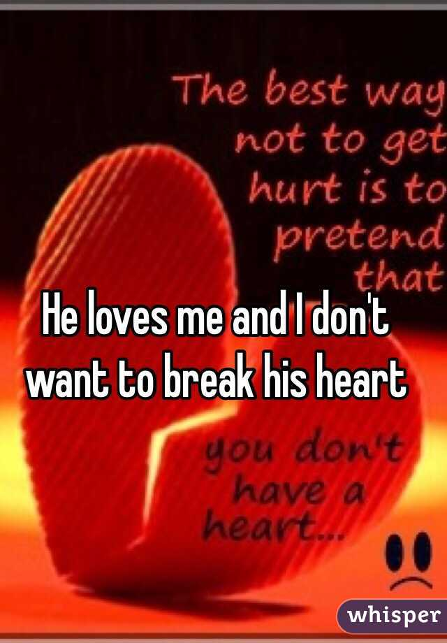 He loves me and I don't want to break his heart