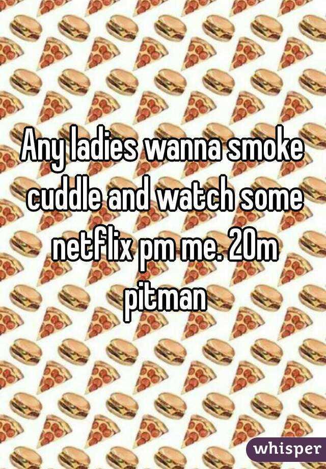 Any ladies wanna smoke cuddle and watch some netflix pm me. 20m pitman
