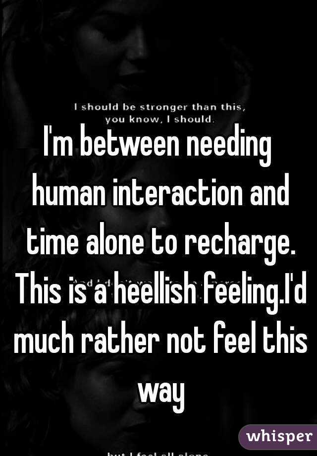 I'm between needing human interaction and time alone to recharge. This is a heellish feeling.I'd much rather not feel this way