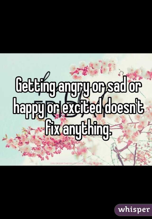 Getting angry or sad or happy or excited doesn't fix anything.