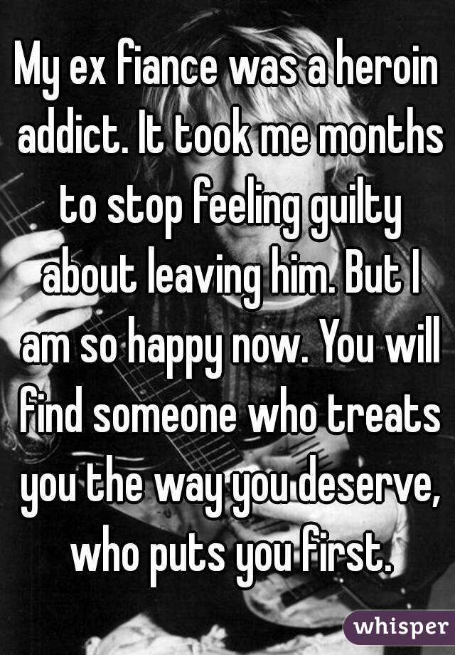 My ex fiance was a heroin addict  It took me months to stop feeling