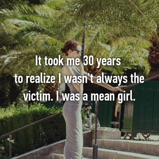 It took me 30 years  to realize I wasn't always the victim. I was a mean girl.
