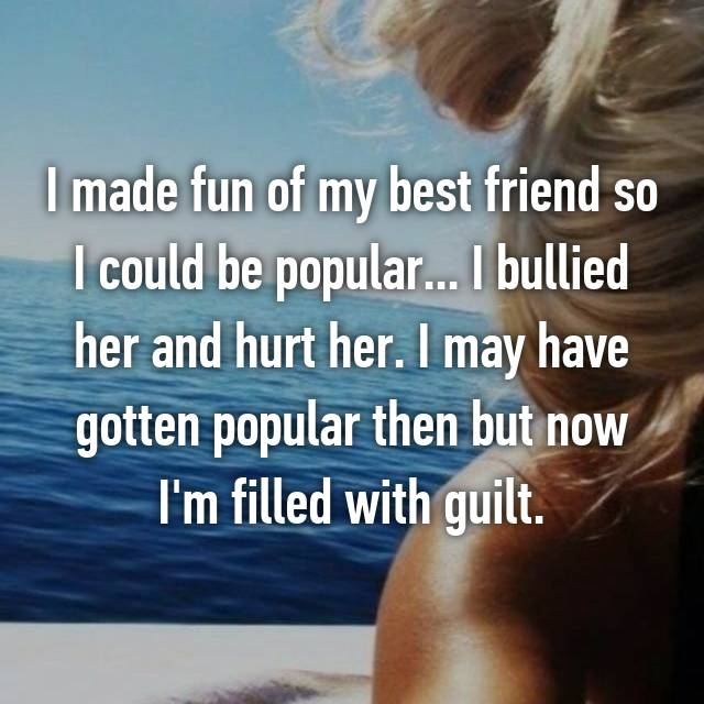 I made fun of my best friend so I could be popular... I bullied her and hurt her. I may have gotten popular then but now I'm filled with guilt.