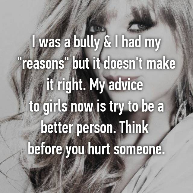 "I was a bully & I had my ""reasons"" but it doesn't make it right. My advice  to girls now is try to be a better person. Think  before you hurt someone."