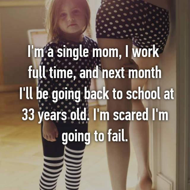 I'm a single mom, I work  full time, and next month  I'll be going back to school at 33 years old. I'm scared I'm going to fail.