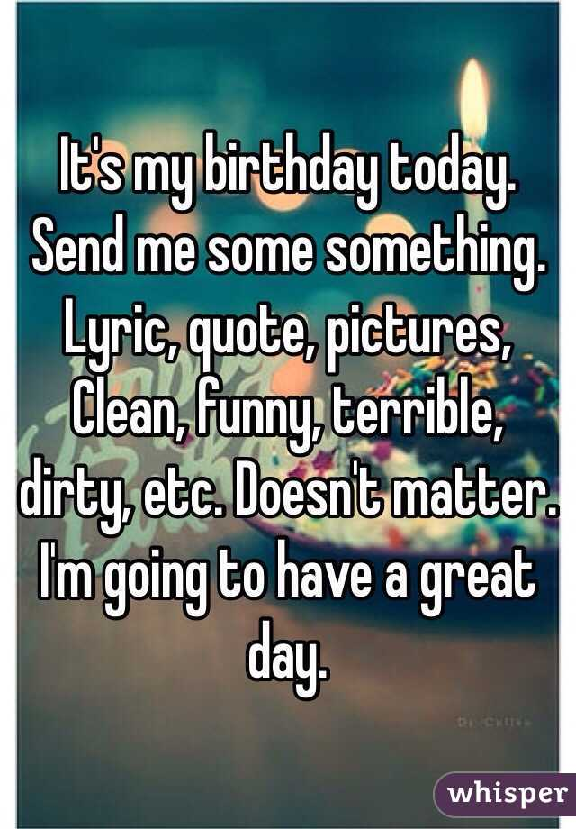 its my birthday today send me some something lyric quote pictures clean funny terrible dirty etc
