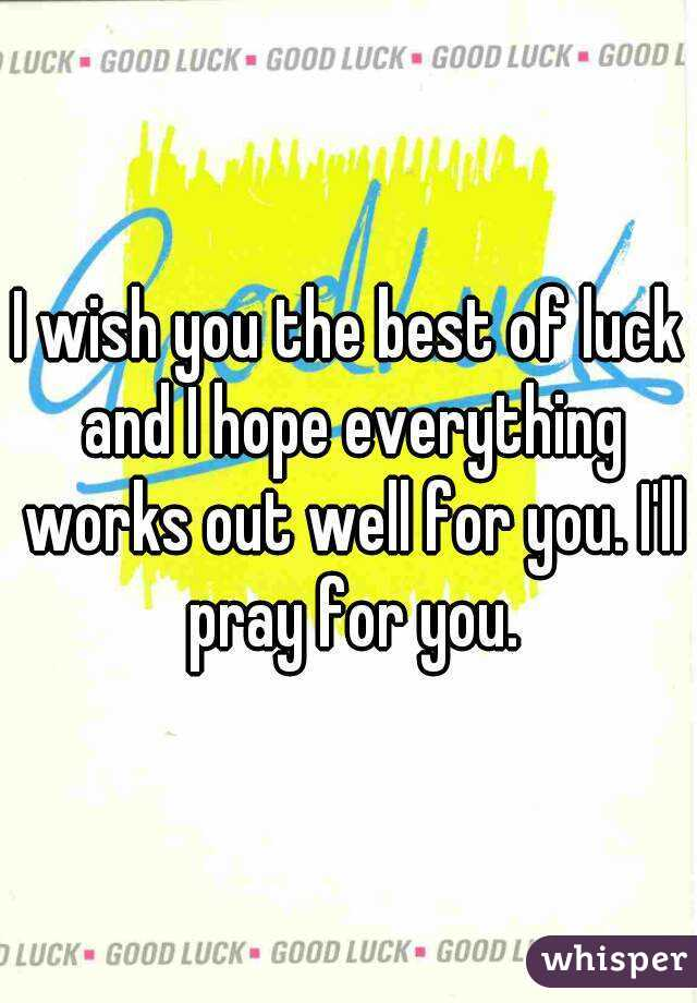 i wish you the best of luck and i hope everything works out well for you
