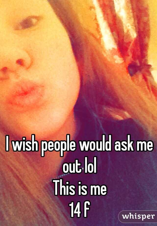 I wish people would ask me out lol  This is me  14 f