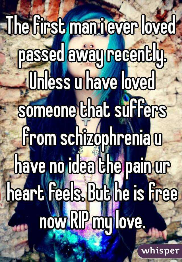 The first man i ever loved passed away recently. Unless u have loved someone that suffers from schizophrenia u have no idea the pain ur heart feels. But he is free now RIP my love.