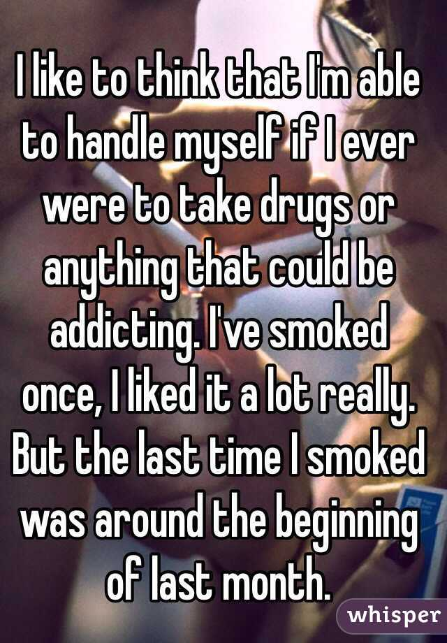 I like to think that I'm able to handle myself if I ever were to take drugs or anything that could be addicting. I've smoked once, I liked it a lot really. But the last time I smoked was around the beginning of last month.